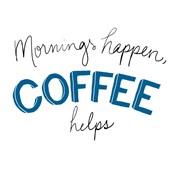 Mornings Happen Coffee Helps