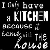 I Only Have a Kitchen Because it Came With the House - black background
